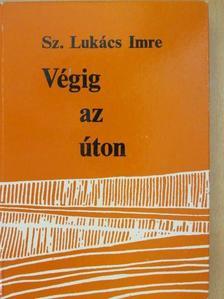Sz. Lukács Imre - Végig az úton... [antikvár]