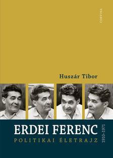 Huszár Tibor - ERDEI FERENC 1910-1971 - POLITIKAI ÉLETRAJZ ###
