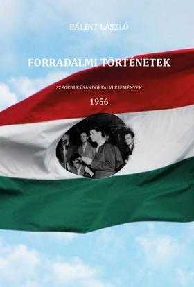 Forradalmi történetek - SZEGEDI ÉS SÁNDORFALVI ESEMÉNYEK - 1956