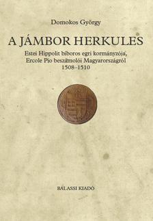 Domokos György - A jámbor Herkules. Estei Hippolit bíboros egri kormányzója, Ercole Pio beszámolói Magyarországról 1508--1510