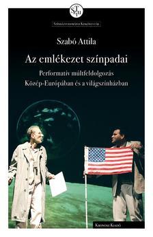 Szabó Attila - Az emlékezet színpadai. Performatív múltfeldolgozás Közép-Európában és a világszínházban