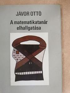 Jávor Ottó - A matematikatanár elhallgatása [antikvár]