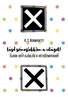 K. T. Bernadett - Lásd színes(ebb)en a világot! Újabb 99+1 ajánlás a hétköznapokra