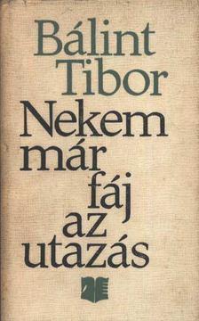 Bálint Tibor - Nekem már fáj az utazás [antikvár]