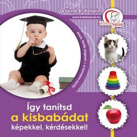 DEÁKNÉ B.KATALIN - Így tanítsd a kisbabádat képekkel, kérdésekkel!