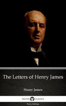 Delphi Classics Henry James, - The Letters of Henry James by Henry James (Illustrated) [eKönyv: epub, mobi]