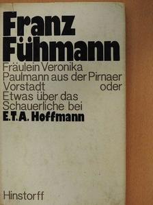 Franz Fühmann - Fräulein Veronika Paulmann aus der Pirnaer Vorstadt oder Etwas über das Schauerliche bei E.T.A. Hoffmann [antikvár]