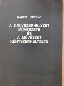 Bartis Ferenc - A kényszerhelyzet művészete és a művészet kényszerhelyzete [antikvár]