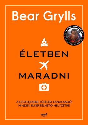 Bear Grylls - Életben maradni - A legteljesebb túlélési tanácsadó minden elképzelhető helyzetre