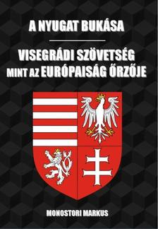 Monostori Markus - A nyugat bukása - Visegrádi Szövetség, mint az európaiság őrzője