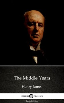 Delphi Classics Henry James, - The Middle Years by Henry James (Illustrated) [eKönyv: epub, mobi]