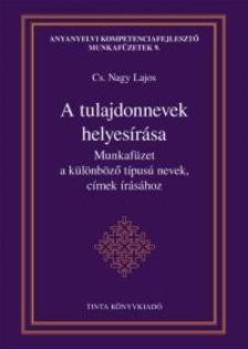 Cs. Nagy Lajos - A tulajdonnevek helyesírása - Munkafüzet a különböző típusú nevek, címek írásához