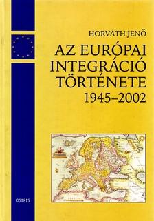 HORVÁTH JENŐ - AZ EURÓPAI INTEGRÁCIÓ TÖRTÉNETE 1945-2002 /MO.AZ EU-BAN/