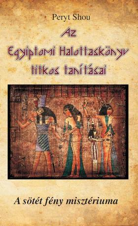 Peryt Shou - Az Egyiptomi Halottaskönyv titkos tanításai - A sötét fény misztériuma
