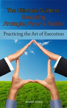 Sisko Aiden - The Ultimate Guide To Executing Strategies, Plans & Tactics [eKönyv: epub, mobi]