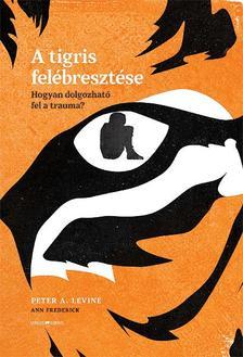 Peter A. Levine - Ann Frederick - A tigris felébresztése - Hogyan dolgozható fel a trauma?