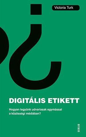 Victoria Turk - Digitális etikett - Hogyan legyünk udvariasak egymással a közösségi médiában?