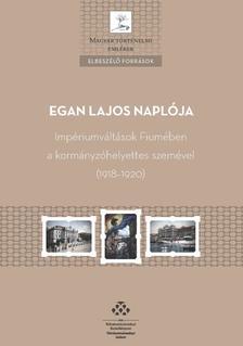 Ordasi Ágnes - Egan Lajos naplója - Impériumváltások Fiumében a kormányzóhelyettes szemével (1918-1920)