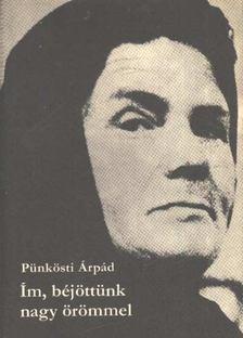 Pünkösti Árpád - Ím, béjöttünk nagy örömmel [antikvár]