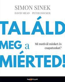 Simon Sinek, David Mead, Peter Docker - Találd meg a miérted!
