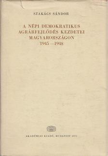 Szakács Sándor - A népi demokratikus agrárfejlődés kezdetei Magyarországon 1945-1948 [antikvár]