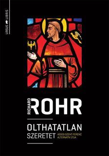 Richard Rohr - Olthatatlan szeretet - Assisi Szent Ferenc alternatív útja
