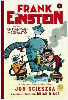 Jon Scieszka - Frank Einstein és az antianyag-meghajtó - KEMÉNY BORÍTÓS