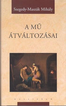 Szegedy-Maszák Mihály - Szegedy-Maszák Mihály Válogatott Munkái 6.: A mű átváltozásai