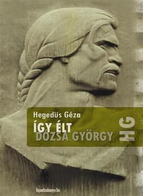 Hegedüs Géza - Így élt Dózsa György [eKönyv: epub, mobi]