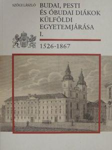 Szögi László - Budai, pesti és óbudai diákok külföldi egyetemjárása I. [antikvár]