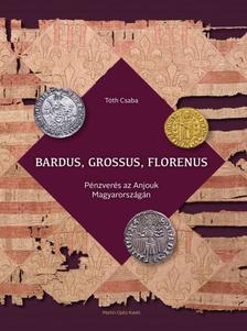 Tóth Csaba -- - Bardus, grossus, florenus - Pénzverés az Anjouk Magyarországán