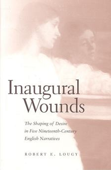 LOUGY, ROBERT E, - Inaugural Wounds - The Shaping of Desire in Five Nineteenth-Century English Narratives [antikvár]