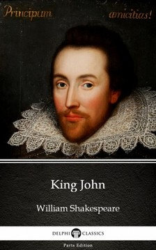 Delphi Classics William Shakespeare, - King John by William Shakespeare (Illustrated) [eKönyv: epub, mobi]
