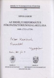 Sipos Gábor - Az Erdélyi Református Főkonzisztórium kialakulása 1668-1713-(1736) (dedikált) [antikvár]