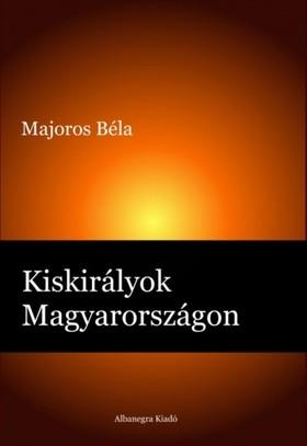 Majoros Béla - Kiskirályok Magyarországon [eKönyv: pdf, epub, mobi]