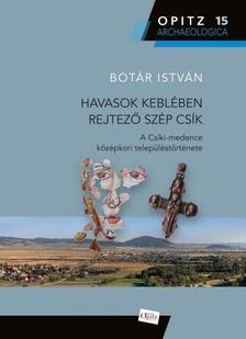 Botár István - Havasok keblében rejtező szép Csík - A Csíki-medence középkori településtörténete