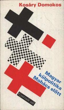 Kosáry Domokos - Magyar külpolitika Mohács előtt [antikvár]