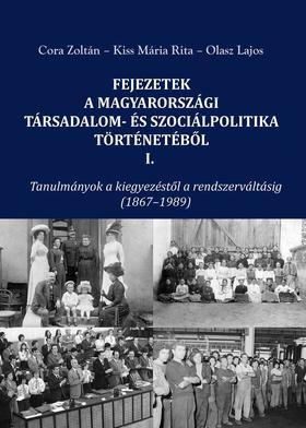 Cora Zoltán - Kiss Mária Rita - Olasz Lajos - FEJEZETEK A MAGYARORSZÁGI TÁRSADALOM- ÉS SZOCIÁLPOLITIKA TÖRTÉNETÉBŐL I. Tanulmányok a kiegyezéstől a rendszerváltásig (1867-1989)