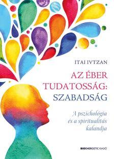 Itai Ivtzan - Az éber tudatosság: szabadság - A pszichológia és a spiritualitás kalandja