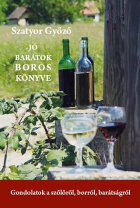 Szatyor Győző - Jó barátok boros könyve - Gondolatok a szőlőről, borról, barátságról