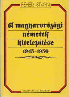 Fehér István - A magyarországi németek kitelepítése 1945-1950 [antikvár]