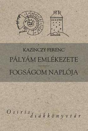 Kazinczy Ferenc - PÁLYÁM EMLÉKEZETE - FOGSÁGOM NAPLÓJA - OSIRIS DIÁKKVT.