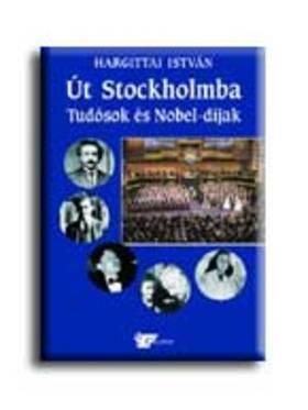 Hargittai István - Út Stockholmba - Tudósok és Nobel-díjak