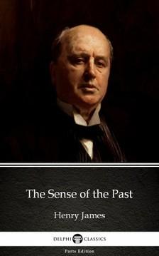 Delphi Classics Henry James, - The Sense of the Past by Henry James (Illustrated) [eKönyv: epub, mobi]