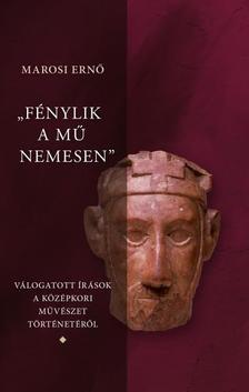 """Marosi Ernő - """"Fénylik a mű nemesen 1-3."""" - Válogatott írások a magyar középkori művészet történetéről"""