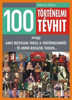 Hahner Péter - 100 TÖRTÉNELMI TÉVHIT