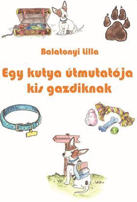 Balatonyi Lilla - Egy kutya útmutatója kis gazdiknak