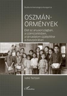 Vahe Tachjian - Oszmán-örmények - Élet az anyaországban, a száműzetésben, a társadalom újjáépítése a diaszpórában