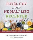 Dr. Michael Greger - Egyél úgy, hogy ne halj meg - Receptek - Több mint 100 modern, egészségmegőrző és alakformáló recept a mindennapokra