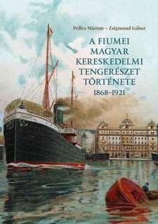 Pelles Márton - Zsigmond Gábor - A fiumei magyar kereskedelmi tengerészet története 1868-1921